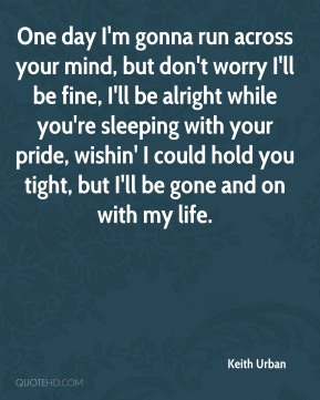Keith Urban  - One day I'm gonna run across your mind, but don't worry I'll be fine, I'll be alright while you're sleeping with your pride, wishin' I could hold you tight, but I'll be gone and on with my life.