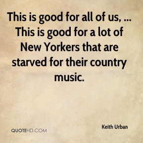Keith Urban  - This is good for all of us, ... This is good for a lot of New Yorkers that are starved for their country music.