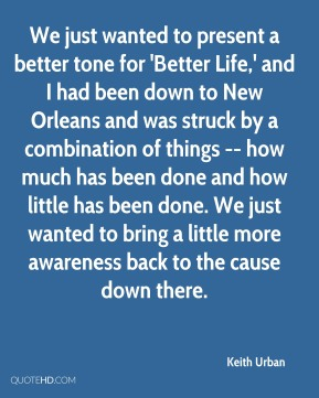 Keith Urban  - We just wanted to present a better tone for 'Better Life,' and I had been down to New Orleans and was struck by a combination of things -- how much has been done and how little has been done. We just wanted to bring a little more awareness back to the cause down there.
