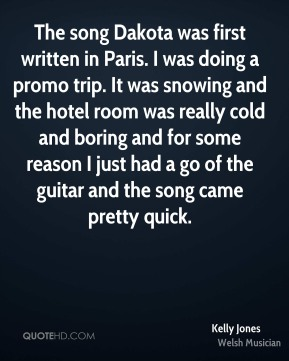 The song Dakota was first written in Paris. I was doing a promo trip. It was snowing and the hotel room was really cold and boring and for some reason I just had a go of the guitar and the song came pretty quick.