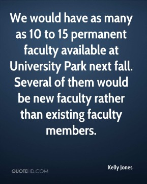 Kelly Jones  - We would have as many as 10 to 15 permanent faculty available at University Park next fall. Several of them would be new faculty rather than existing faculty members.