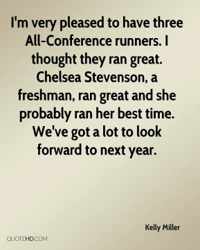 Kelly Miller  - I'm very pleased to have three All-Conference runners. I thought they ran great. Chelsea Stevenson, a freshman, ran great and she probably ran her best time. We've got a lot to look forward to next year.
