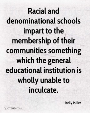 Kelly Miller  - Racial and denominational schools impart to the membership of their communities something which the general educational institution is wholly unable to inculcate.