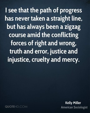 Kelly Miller - I see that the path of progress has never taken a straight line, but has always been a zigzag course amid the conflicting forces of right and wrong, truth and error, justice and injustice, cruelty and mercy.