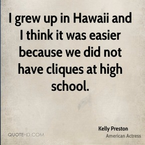 Kelly Preston - I grew up in Hawaii and I think it was easier because we did not have cliques at high school.
