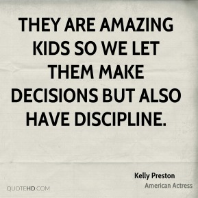 Kelly Preston - They are amazing kids so we let them make decisions but also have discipline.