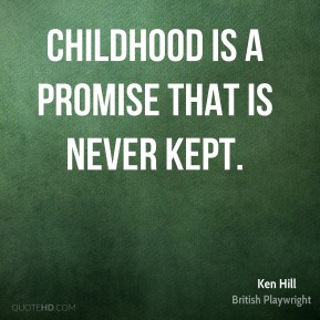 Childhood is a promise that is never kept.