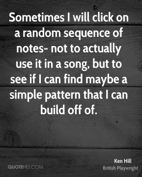 Ken Hill - Sometimes I will click on a random sequence of notes- not to actually use it in a song, but to see if I can find maybe a simple pattern that I can build off of.
