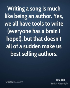 Writing a song is much like being an author. Yes, we all have tools to write (everyone has a brain I hope!), but that doesn't all of a sudden make us best selling authors.
