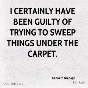 I certainly have been guilty of trying to sweep things under the carpet.