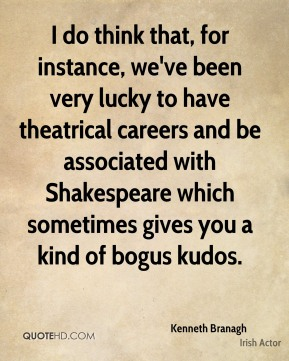 I do think that, for instance, we've been very lucky to have theatrical careers and be associated with Shakespeare which sometimes gives you a kind of bogus kudos.