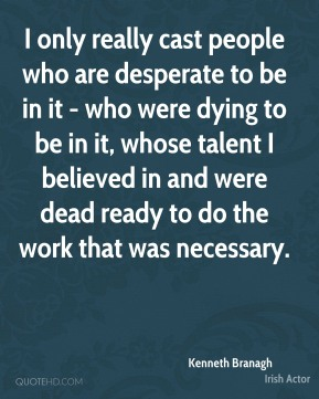 I only really cast people who are desperate to be in it - who were dying to be in it, whose talent I believed in and were dead ready to do the work that was necessary.