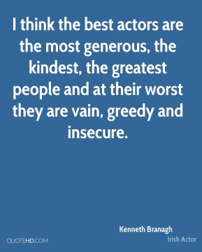 Kenneth Branagh - I think the best actors are the most generous, the kindest, the greatest people and at their worst they are vain, greedy and insecure.