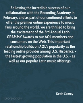 Following the incredible success of our collaboration with the Recording Academy in February, and as part of our continued efforts to offer the premier online experience to music fans around the world, we are thrilled to bring the excitement of the 3rd Annual Latin GRAMMY Awards to our AOL members and consumers on the Web. This important relationship builds on AOL's popularity as the leading online provider among U.S. Hispanics. - the fastest growing population in the U.S. - as well as our popular Latin music offerings.