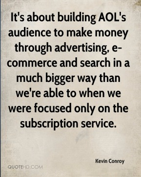 It's about building AOL's audience to make money through advertising, e-commerce and search in a much bigger way than we're able to when we were focused only on the subscription service.