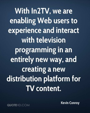 With In2TV, we are enabling Web users to experience and interact with television programming in an entirely new way, and creating a new distribution platform for TV content.