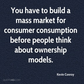 You have to build a mass market for consumer consumption before people think about ownership models.