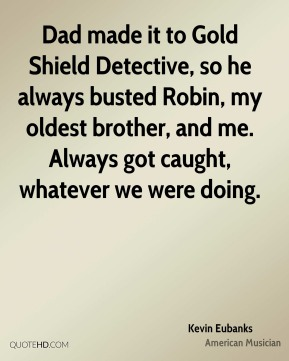 Kevin Eubanks - Dad made it to Gold Shield Detective, so he always busted Robin, my oldest brother, and me. Always got caught, whatever we were doing.