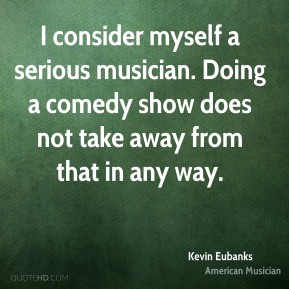 I consider myself a serious musician. Doing a comedy show does not take away from that in any way.