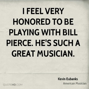 Kevin Eubanks - I feel very honored to be playing with Bill Pierce. He's such a great musician.