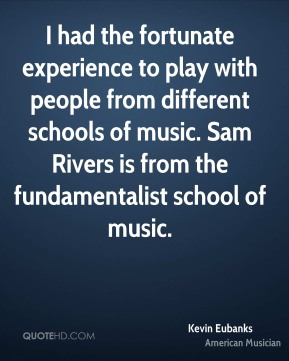 Kevin Eubanks - I had the fortunate experience to play with people from different schools of music. Sam Rivers is from the fundamentalist school of music.