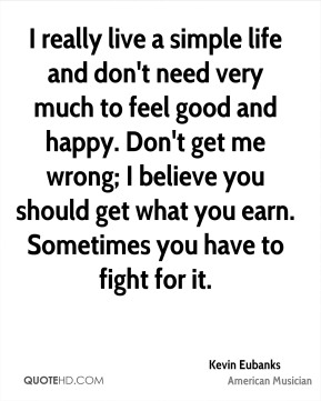 I really live a simple life and don't need very much to feel good and happy. Don't get me wrong; I believe you should get what you earn. Sometimes you have to fight for it.