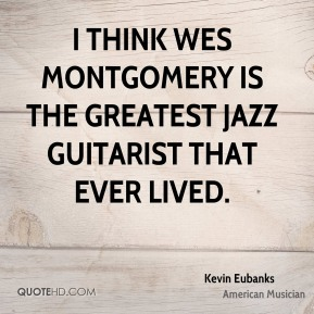 I think Wes Montgomery is the greatest jazz guitarist that ever lived.