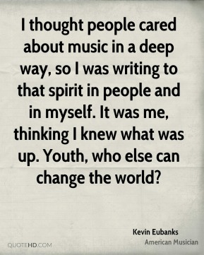 Kevin Eubanks - I thought people cared about music in a deep way, so I was writing to that spirit in people and in myself. It was me, thinking I knew what was up. Youth, who else can change the world?