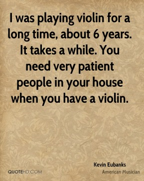 I was playing violin for a long time, about 6 years. It takes a while. You need very patient people in your house when you have a violin.