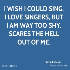 Kevin Eubanks - I wish I could sing. I love singers, but I am way too shy. Scares the hell out of me.
