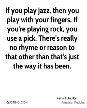 Kevin Eubanks - If you play jazz, then you play with your fingers. If you're playing rock, you use a pick. There's really no rhyme or reason to that other than that's just the way it has been.