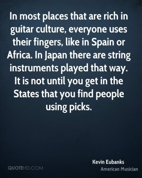 Kevin Eubanks - In most places that are rich in guitar culture, everyone uses their fingers, like in Spain or Africa. In Japan there are string instruments played that way. It is not until you get in the States that you find people using picks.