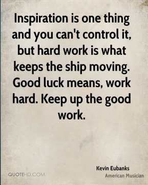 Kevin Eubanks - Inspiration is one thing and you can't control it, but hard work is what keeps the ship moving. Good luck means, work hard. Keep up the good work.