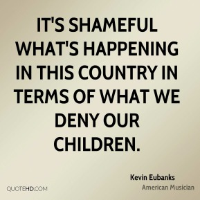 It's shameful what's happening in this country in terms of what we deny our children.