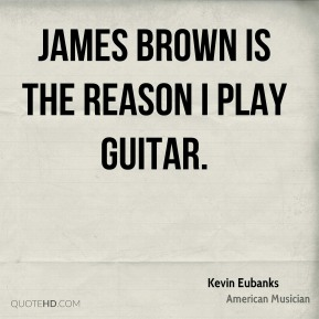 James Brown is the reason I play guitar.