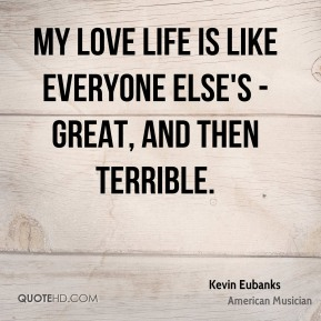 My love life is like everyone else's - great, and then terrible.