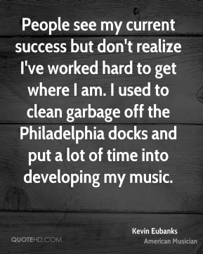 Kevin Eubanks - People see my current success but don't realize I've worked hard to get where I am. I used to clean garbage off the Philadelphia docks and put a lot of time into developing my music.