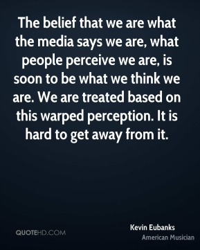 The belief that we are what the media says we are, what people perceive we are, is soon to be what we think we are. We are treated based on this warped perception. It is hard to get away from it.