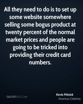 Kevin Mitnick - All they need to do is to set up some website somewhere selling some bogus product at twenty percent of the normal market prices and people are going to be tricked into providing their credit card numbers.