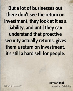 But a lot of businesses out there don't see the return on investment, they look at it as a liability, and until they can understand that proactive security actually returns, gives them a return on investment, it's still a hard sell for people.
