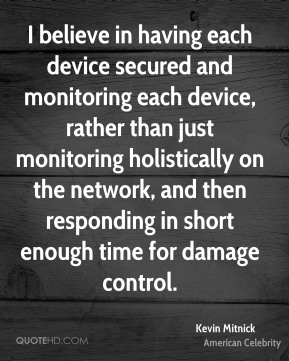Kevin Mitnick - I believe in having each device secured and monitoring each device, rather than just monitoring holistically on the network, and then responding in short enough time for damage control.