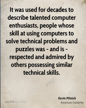 It was used for decades to describe talented computer enthusiasts, people whose skill at using computers to solve technical problems and puzzles was - and is - respected and admired by others possessing similar technical skills.