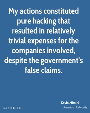 Kevin Mitnick - My actions constituted pure hacking that resulted in relatively trivial expenses for the companies involved, despite the government's false claims.