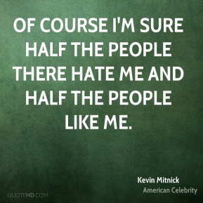 Of course I'm sure half the people there hate me and half the people like me.