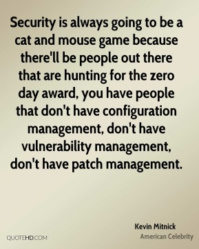 Kevin Mitnick - Security is always going to be a cat and mouse game because there'll be people out there that are hunting for the zero day award, you have people that don't have configuration management, don't have vulnerability management, don't have patch management.