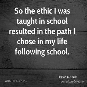 So the ethic I was taught in school resulted in the path I chose in my life following school.