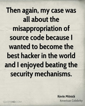 Kevin Mitnick - Then again, my case was all about the misappropriation of source code because I wanted to become the best hacker in the world and I enjoyed beating the security mechanisms.