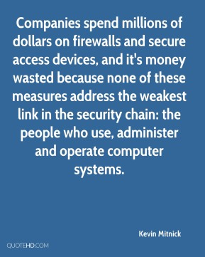 Companies spend millions of dollars on firewalls and secure access devices, and it's money wasted because none of these measures address the weakest link in the security chain: the people who use, administer and operate computer systems.