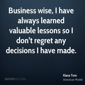 Kiana Tom - Business wise, I have always learned valuable lessons so I don't regret any decisions I have made.