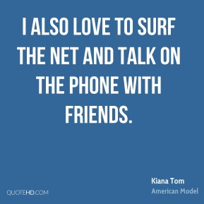 I also love to surf the Net and talk on the phone with friends.